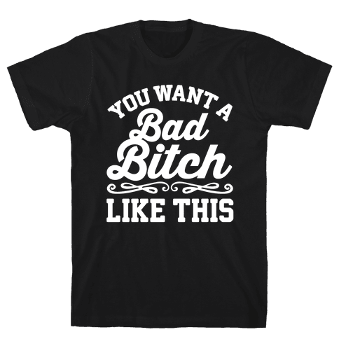 You Want A Bad Bitch Like This Mens T-Shirt