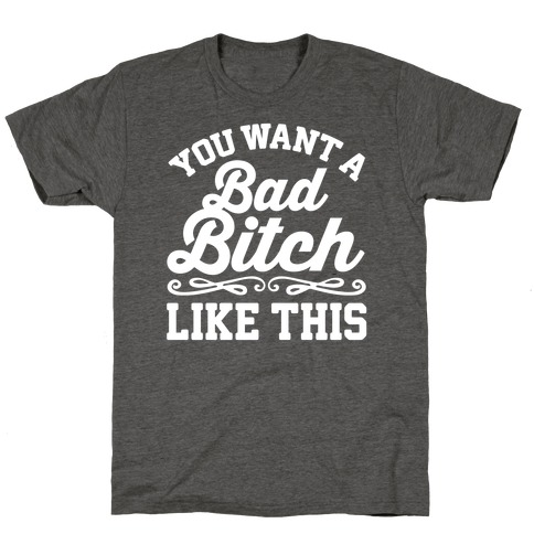 You Want A Bad Bitch Like This T-Shirt
