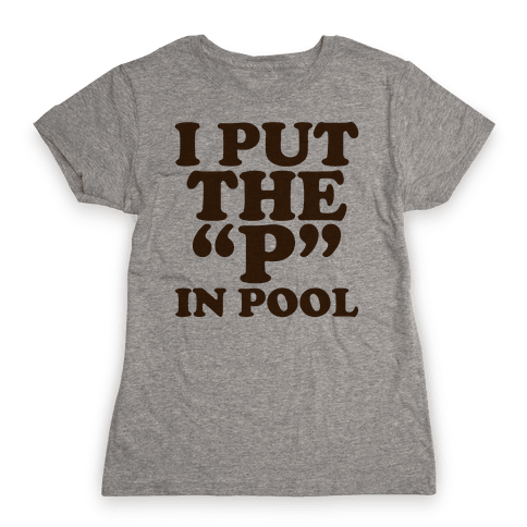 """I Put the """"P"""" in Pool Womens T-Shirt"""