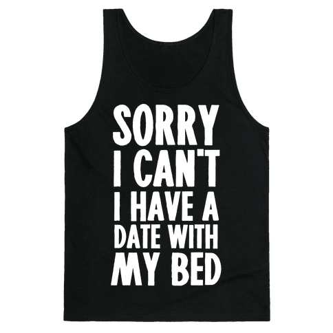 Sorry I Can't, I Have A Date With My Bed Tank Top