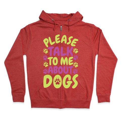 Please Talk To Me About Dogs Zip Hoodie