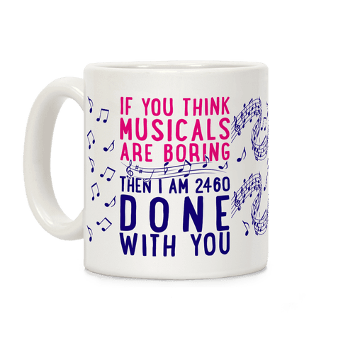 If You Think Musicals Are Boring Then I Am 2460 DONE with You Coffee Mug