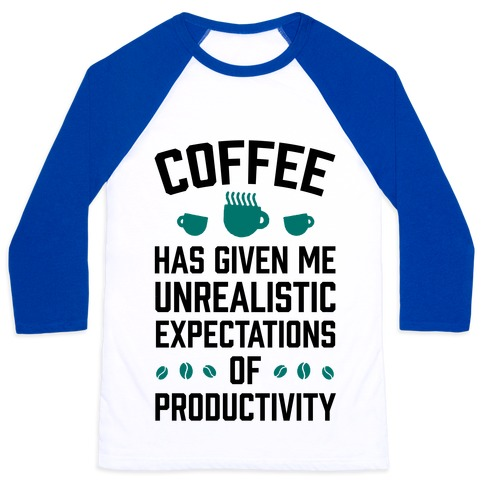 Coffee Has Given Me Unrealistic Expectations Of Productivity Baseball Tee