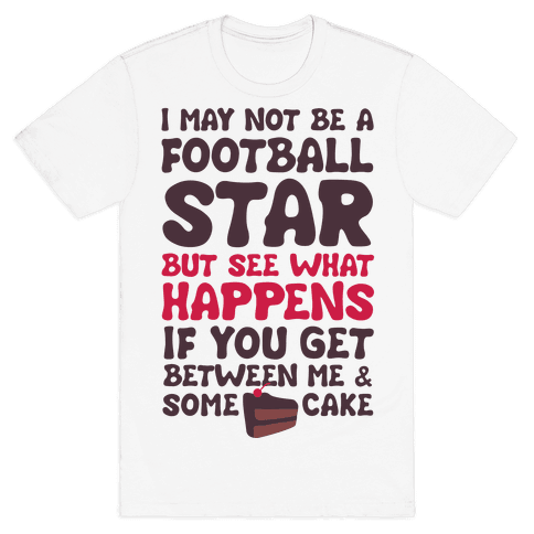 I May Not Be A Football Star (But Don't Get Between Me And Cake) Mens T-Shirt