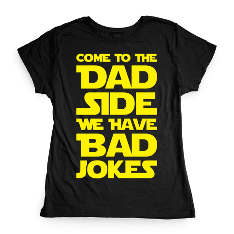 Come To The Dad Side We Have Bad Jokes Womens T-Shirt