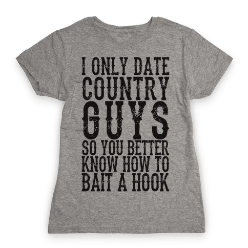 I Only Date Country Guys So You Better Know How To Bait A Hook Womens T-Shirt