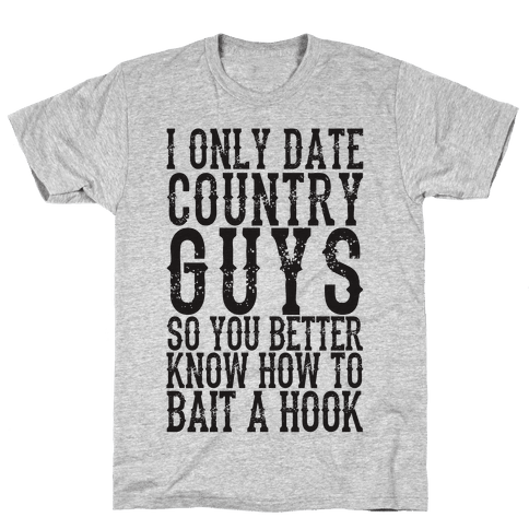 I Only Date Country Guys So You Better Know How To Bait A Hook Mens T-Shirt