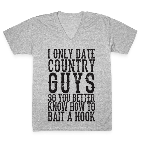 I Only Date Country Guys So You Better Know How To Bait A Hook V-Neck Tee Shirt
