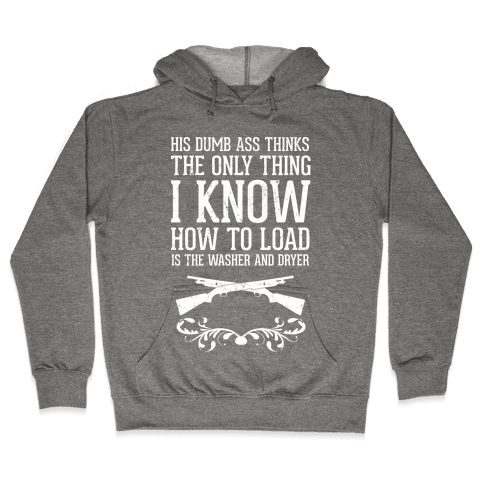 His Dumb Ass Thinks The Only Thing I Know How To Load Is The Washer And Dryer Hooded Sweatshirt
