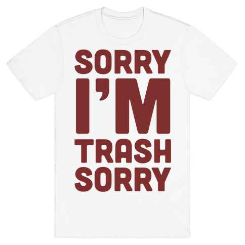 Sorry I'm Trash Sorry Mens T-Shirt