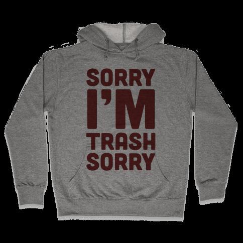 Sorry I'm Trash Sorry Hooded Sweatshirt