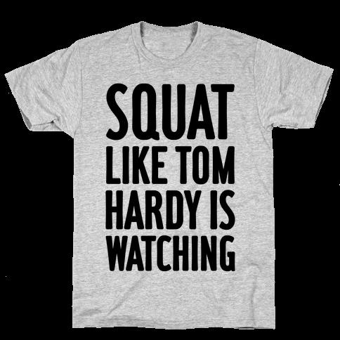Squat Like Tom Hardy Is Watching Mens T-Shirt