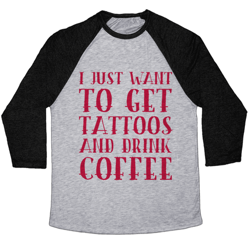 I Just Want To Get Tattoos And Drink Coffee Baseball Tee