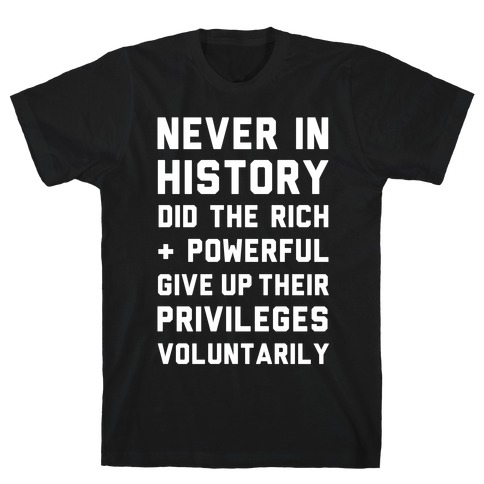 Never in History Did the Rich and Powerful Give Up Their Privileges Voluntarily T-Shirt