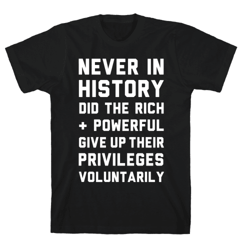 Never in History Did the Rich and Powerful Give Up Their Privileges Voluntarily Mens T-Shirt