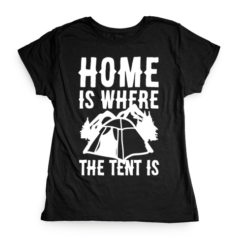 Home Is Where The Tent Is Womens T-Shirt
