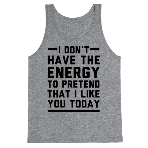 I Don't Have The Energy To Pretend That I Like You Today Tank Top