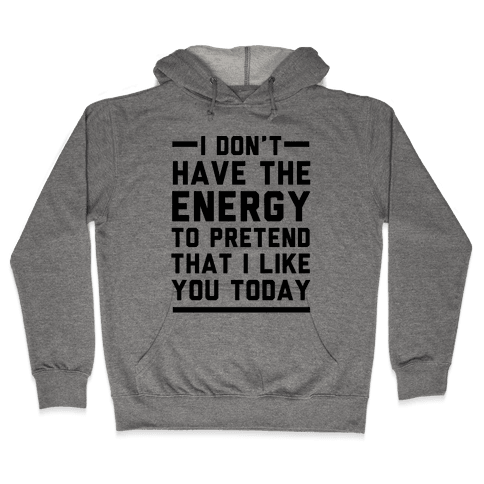 I Don't Have The Energy To Pretend That I Like You Today Hooded Sweatshirt