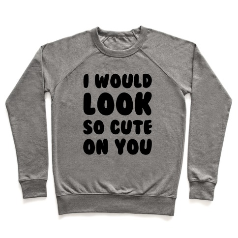 I Would Look So Cute On You Pullover