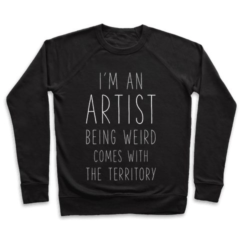 I'm An Artist Being Weird Comes With The Territory Pullover
