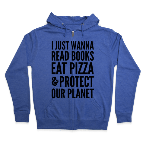 I Just Wanna Read Books, Eat Pizza, & Protect Our Planet Zip Hoodie