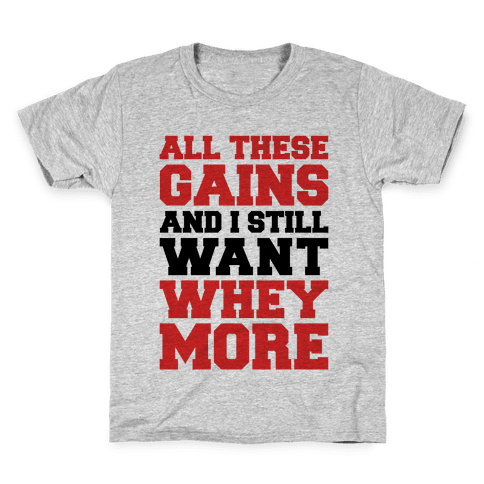 All These Gains and Still I Want Whey More Kids T-Shirt