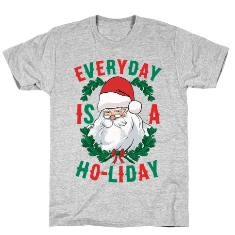Everyday Is A Ho-liday T-Shirt