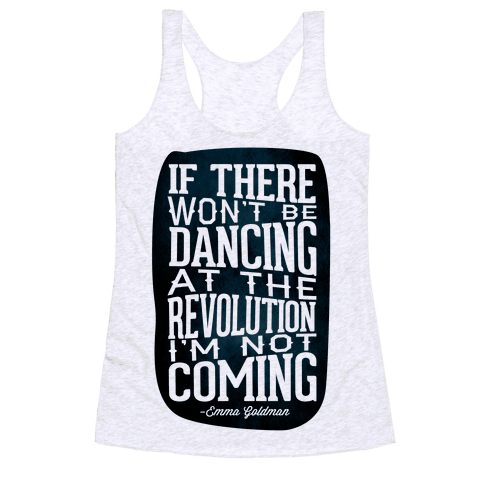 If There Won't Be Dancing at the Revolution I'm Not Coming Racerback Tank Top