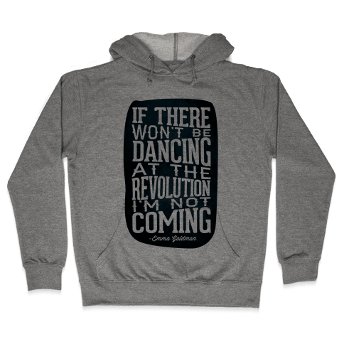 If There Won't Be Dancing at the Revolution I'm Not Coming Hooded Sweatshirt