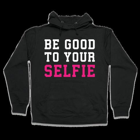 Be Good To Your Selfie Hooded Sweatshirt