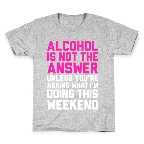 Alcohol Is Not The Answer Kids T-Shirt