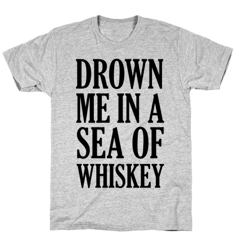 Drown Me In A Sea Of Whiskey T-Shirt