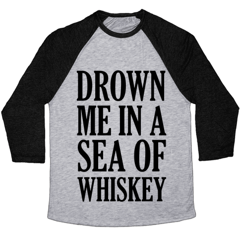 Drown Me In A Sea Of Whiskey Baseball Tee