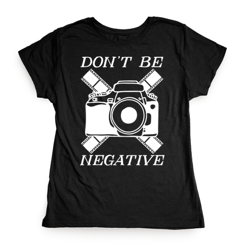 Don't Be Negative Camera Womens T-Shirt