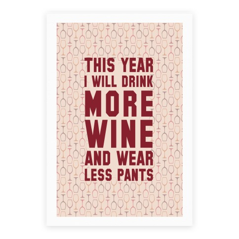 This Year I Will Drink More Wine And Wear Less Pants Poster