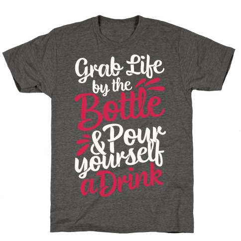 Grab Life By The Bottle & Pour Yourself A Drink T-Shirt