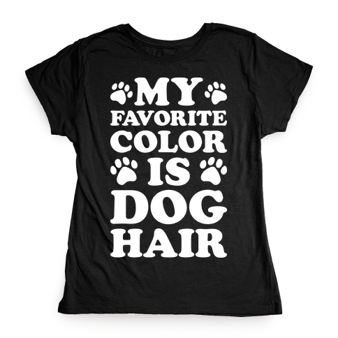 My Favorite Color Is Dog Hair Womens T-Shirt