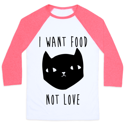 I Want Food Not Love Baseball Tee