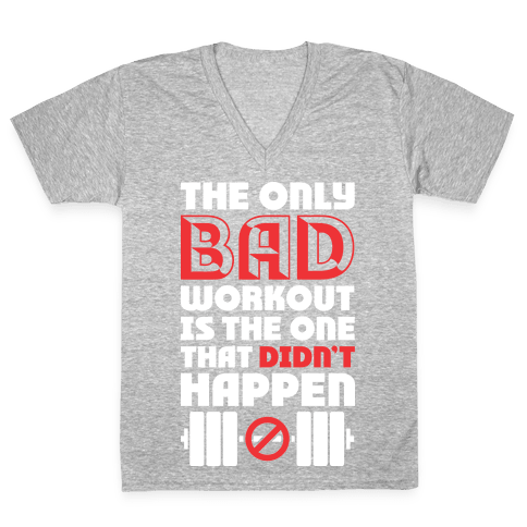 The Only Bad Workout Is The One That Didn't Happen V-Neck Tee Shirt