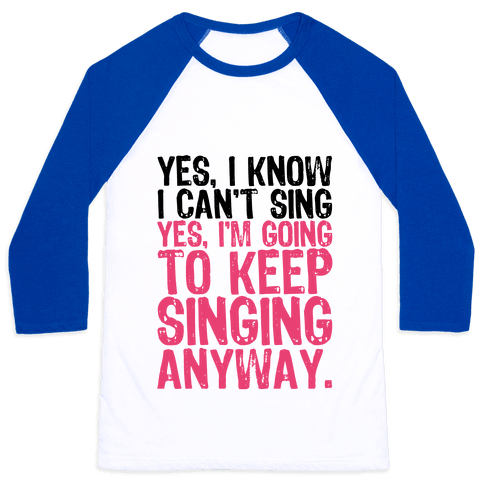Yes, I Know I Can't Sing Baseball Tee
