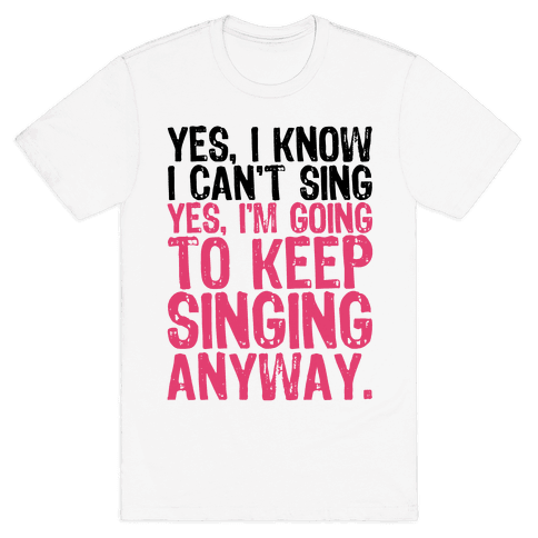 Yes, I Know I Can't Sing Mens T-Shirt