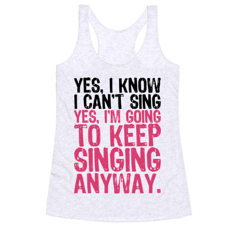 Yes, I Know I Can't Sing Racerback Tank Top