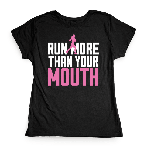 Run More Than Your Mouth Womens T-Shirt
