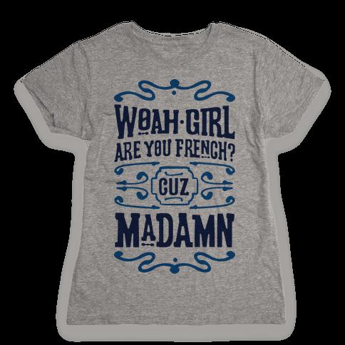Woah Girl Are You French Cuz Madamn Womens T-Shirt