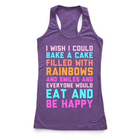 I Wish I Could Bake A Cake Filled With Rainbows And Smiles And Everyone Would Eat And Be Happy Racerback Tank Top
