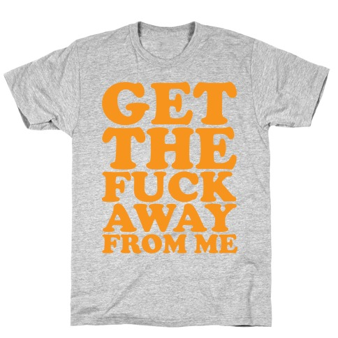Get The F*** Away From Me T-Shirt