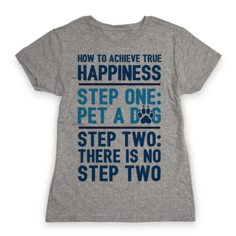 How To Achieve Happiness: Pet A Dog Womens T-Shirt