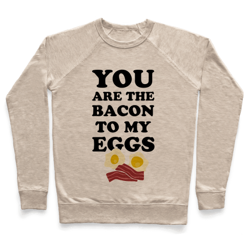 You Are The Bacon To My Eggs Pullover