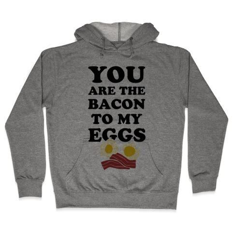 You Are The Bacon To My Eggs Hooded Sweatshirt