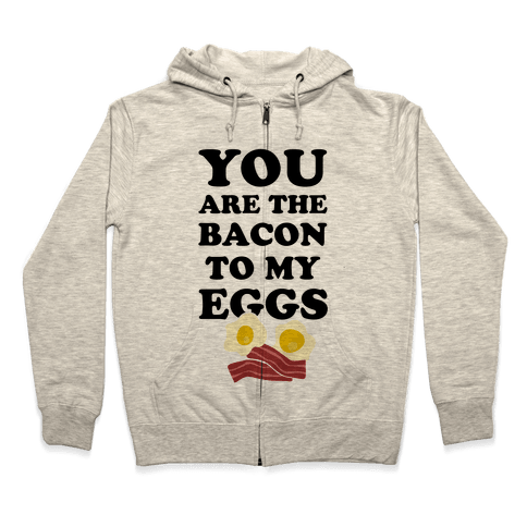 You Are The Bacon To My Eggs Zip Hoodie
